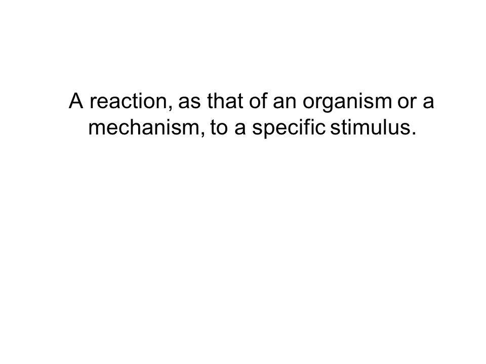 A reaction, as that of an organism or a mechanism, to a specific stimulus.