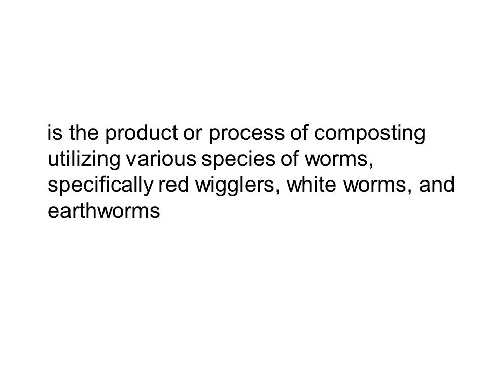 is the product or process of composting utilizing various species of worms, specifically red wigglers, white worms, and earthworms