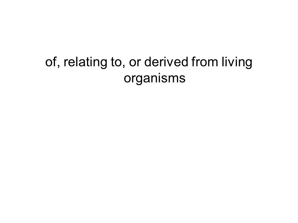 of, relating to, or derived from living organisms