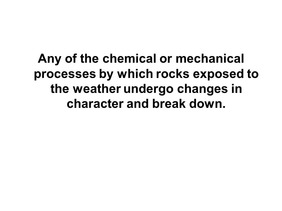 Any of the chemical or mechanical processes by which rocks exposed to the weather undergo changes in character and break down.