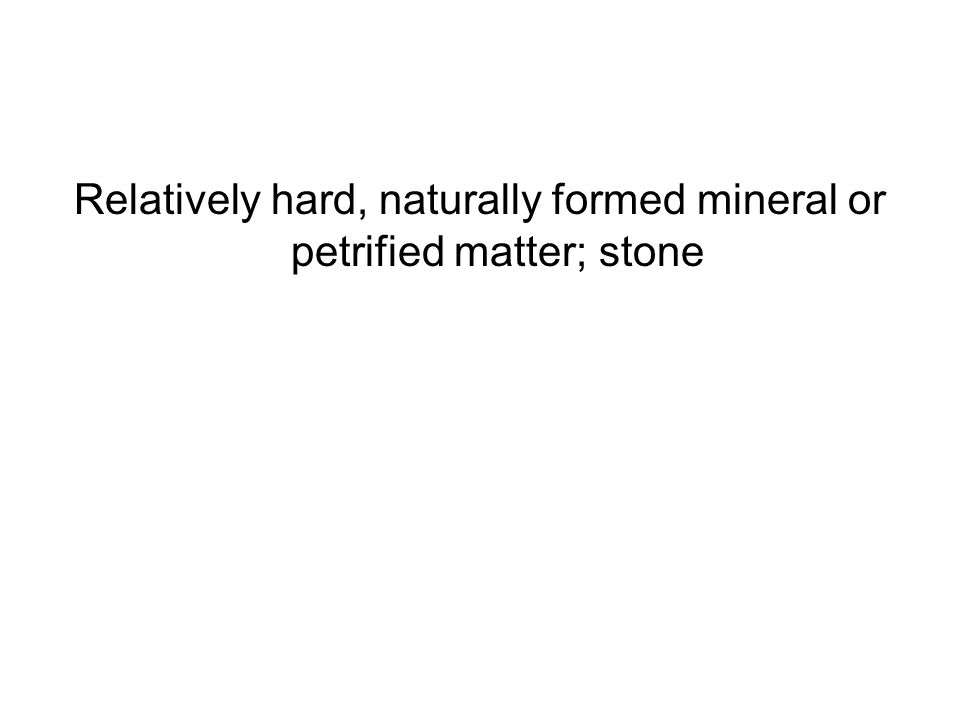Relatively hard, naturally formed mineral or petrified matter; stone