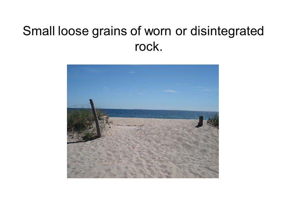 Small loose grains of worn or disintegrated rock.