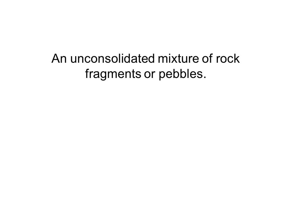 An unconsolidated mixture of rock fragments or pebbles.