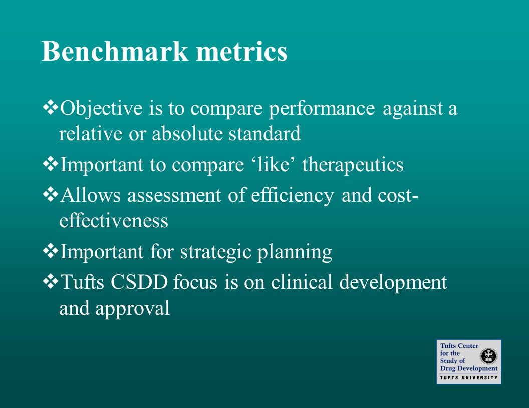 Benchmark metrics Objective is to compare performance against a relative or absolute standard. Important to compare 'like' therapeutics.