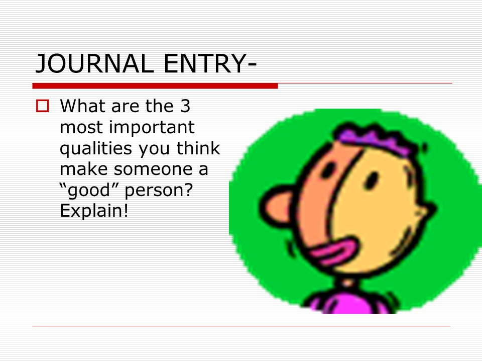 JOURNAL ENTRY-What are the 3 most important qualities you think make someone a good person.