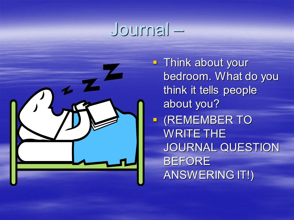 Journal –Think about your bedroom.What do you think it tells people about you.