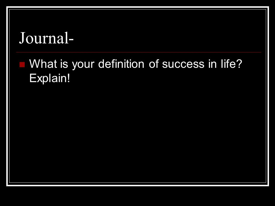 Journal- What is your definition of success in life Explain!