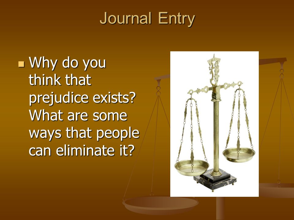 Journal EntryWhy do you think that prejudice exists.
