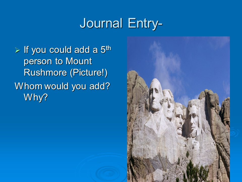 Journal Entry- If you could add a 5th person to Mount Rushmore (Picture!) Whom would you add Why
