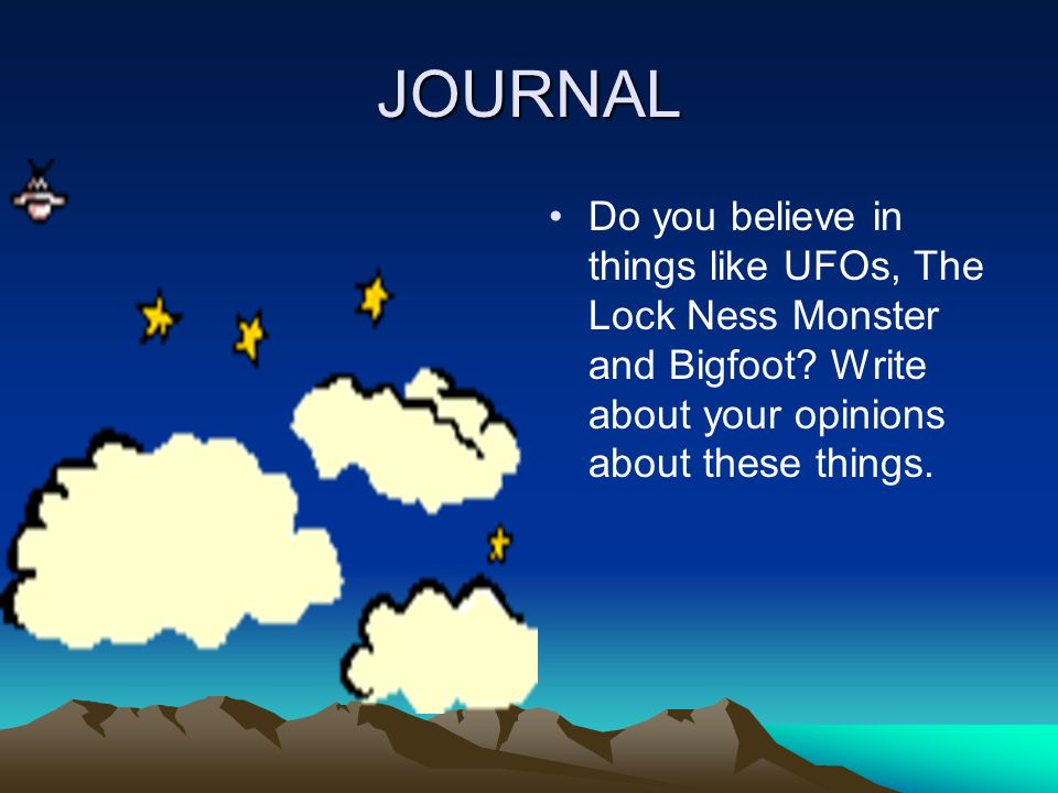 JOURNAL Do you believe in things like UFOs, The Lock Ness Monster and Bigfoot.