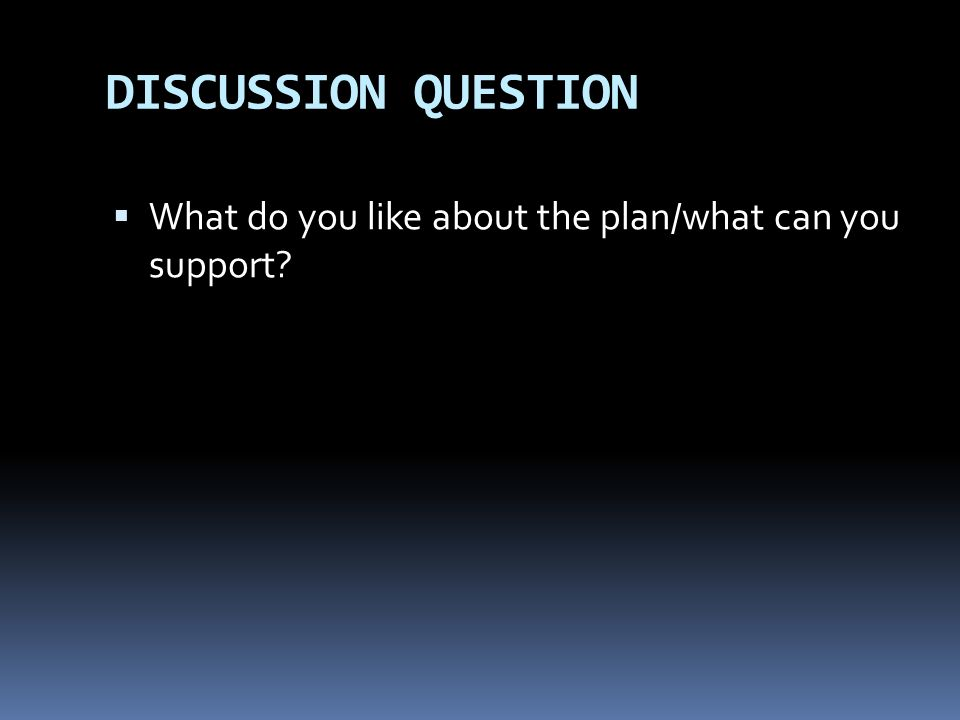 DISCUSSION QUESTION What do you like about the plan/what can you support