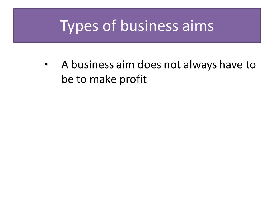 aim of business Aims and objectives business activity is focused around the achievement of business aims and business objectives a business aim is the goal a business wants to achieve a primary aim for all.