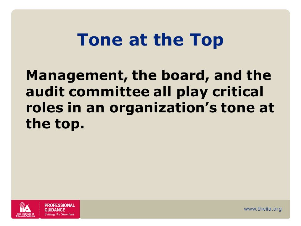 Tone at the Top Management, the board, and the audit committee all play critical roles in an organization's tone at the top.