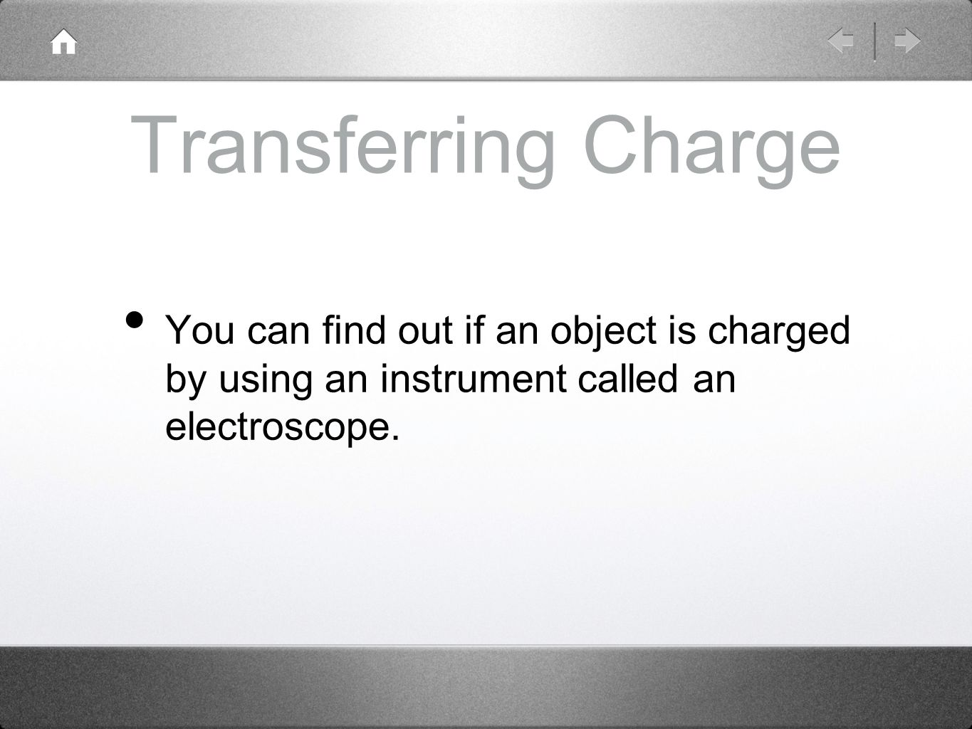 Transferring Charge You can find out if an object is charged by using an instrument called an electroscope.