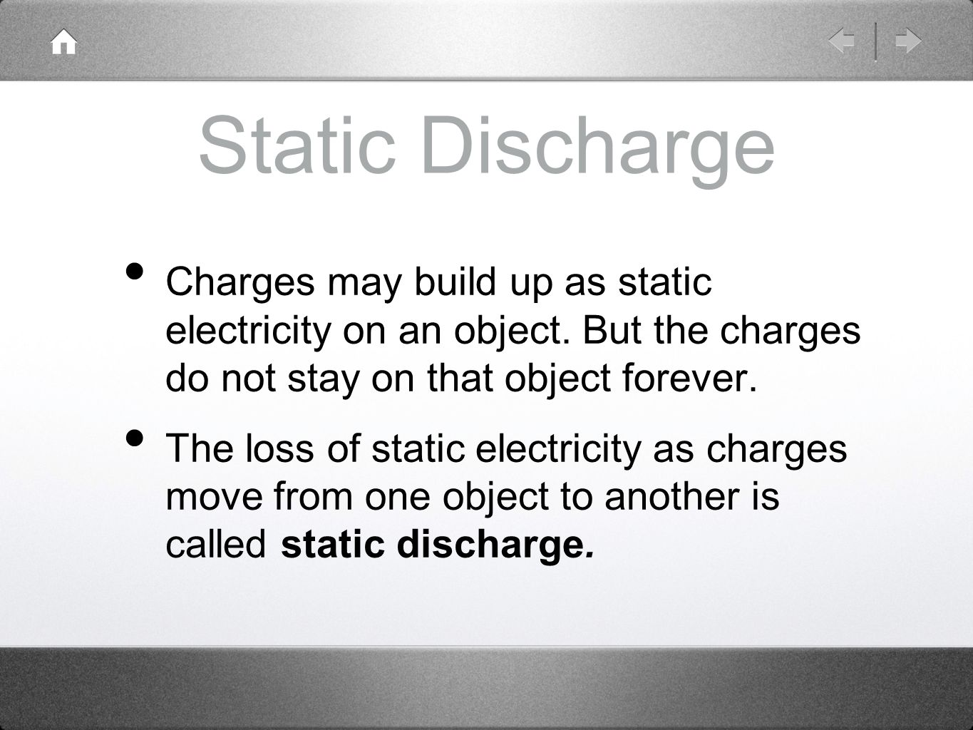 Static Discharge Charges may build up as static electricity on an object. But the charges do not stay on that object forever.
