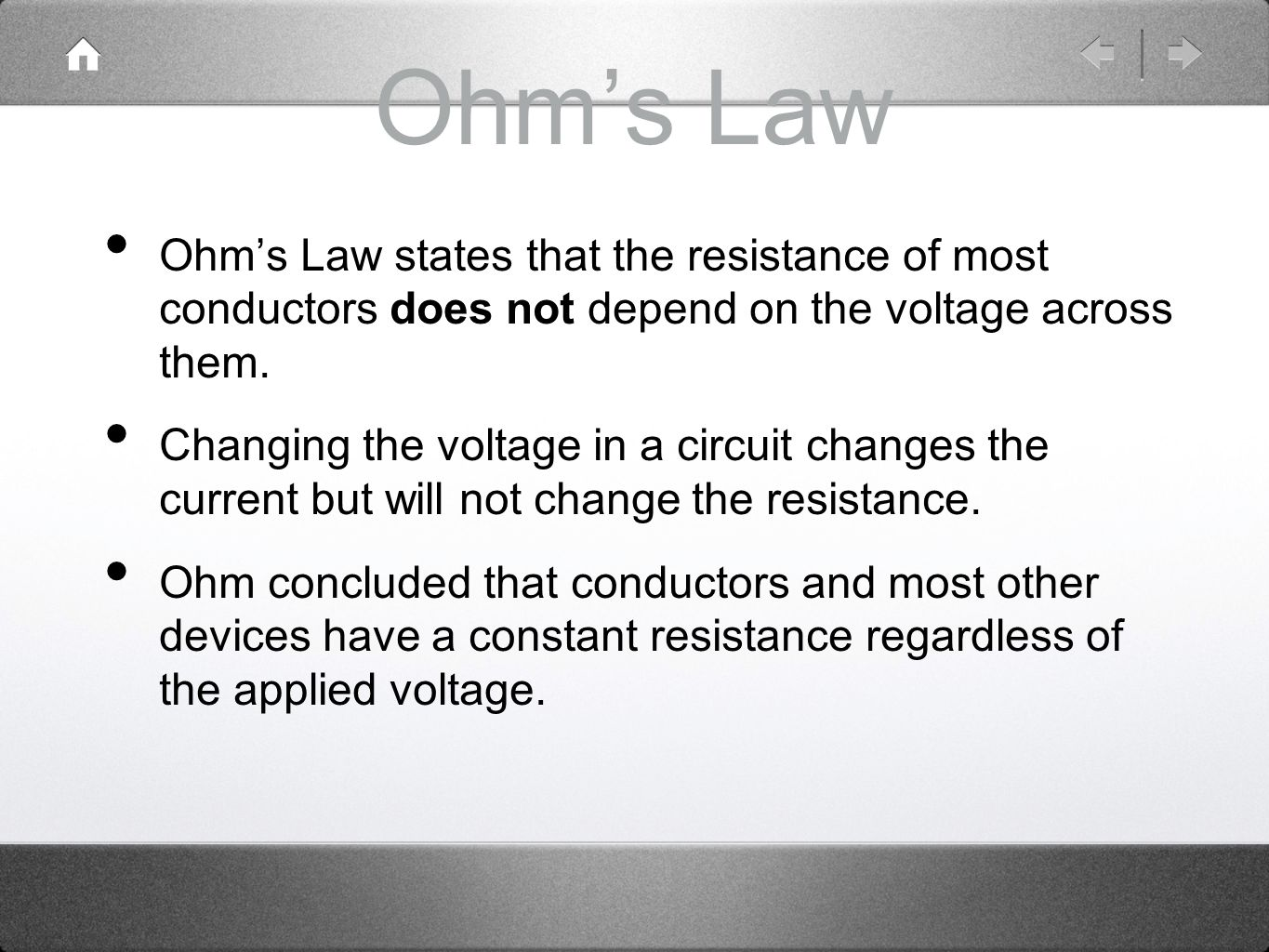 Ohm's Law Ohm's Law states that the resistance of most conductors does not depend on the voltage across them.