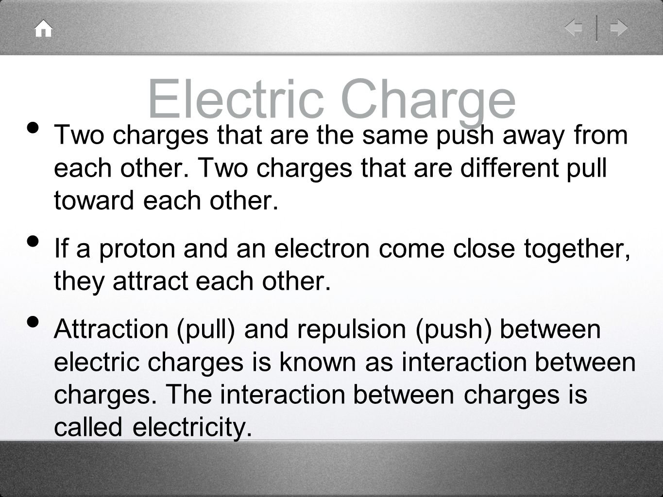 Electric Charge Two charges that are the same push away from each other. Two charges that are different pull toward each other.