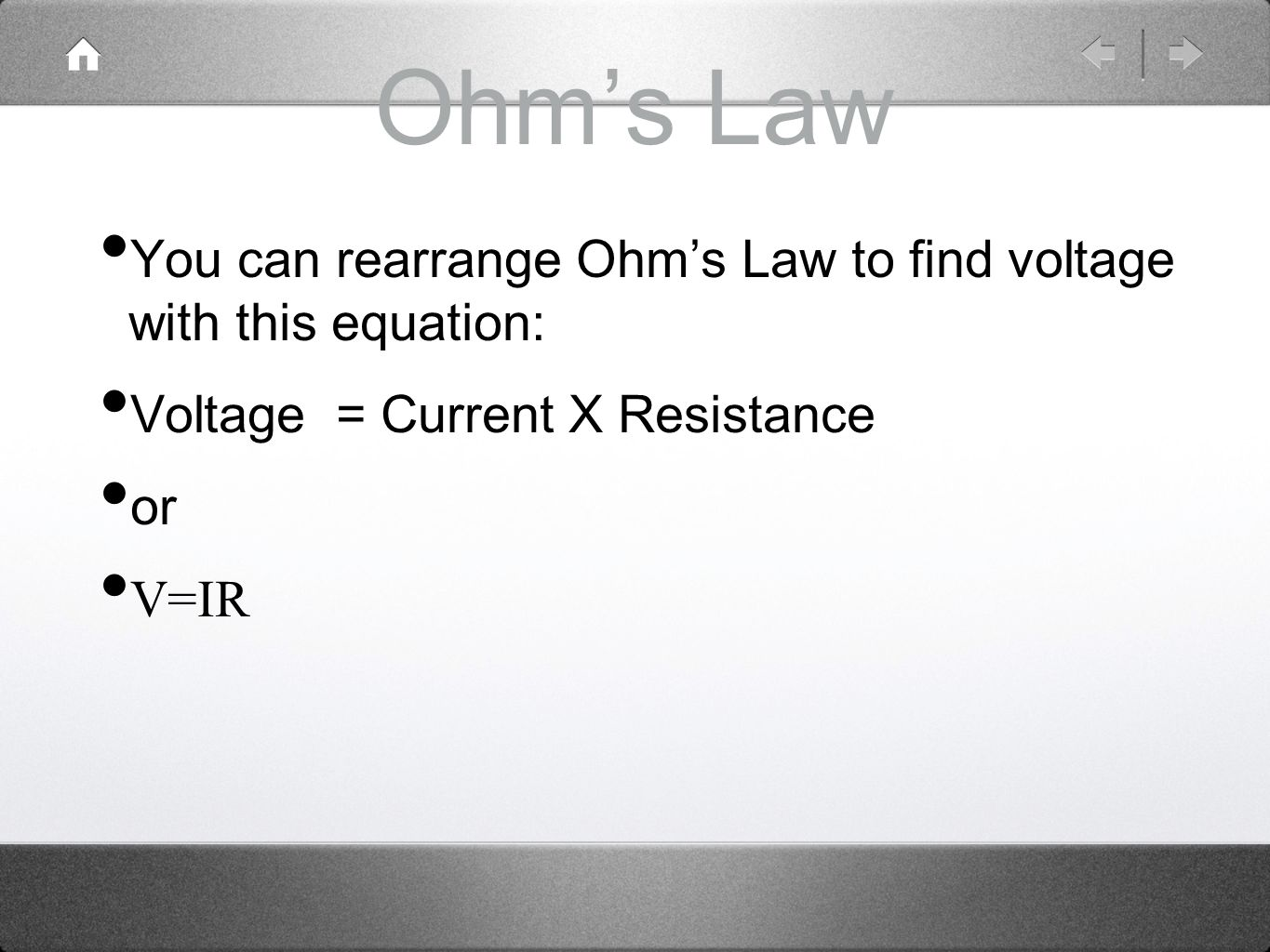 Ohm's Law You can rearrange Ohm's Law to find voltage with this equation: Voltage = Current X Resistance.