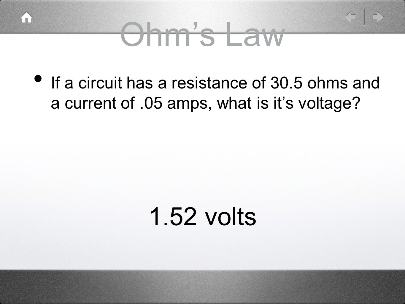 Ohm's Law If a circuit has a resistance of 30.5 ohms and a current of .05 amps, what is it's voltage