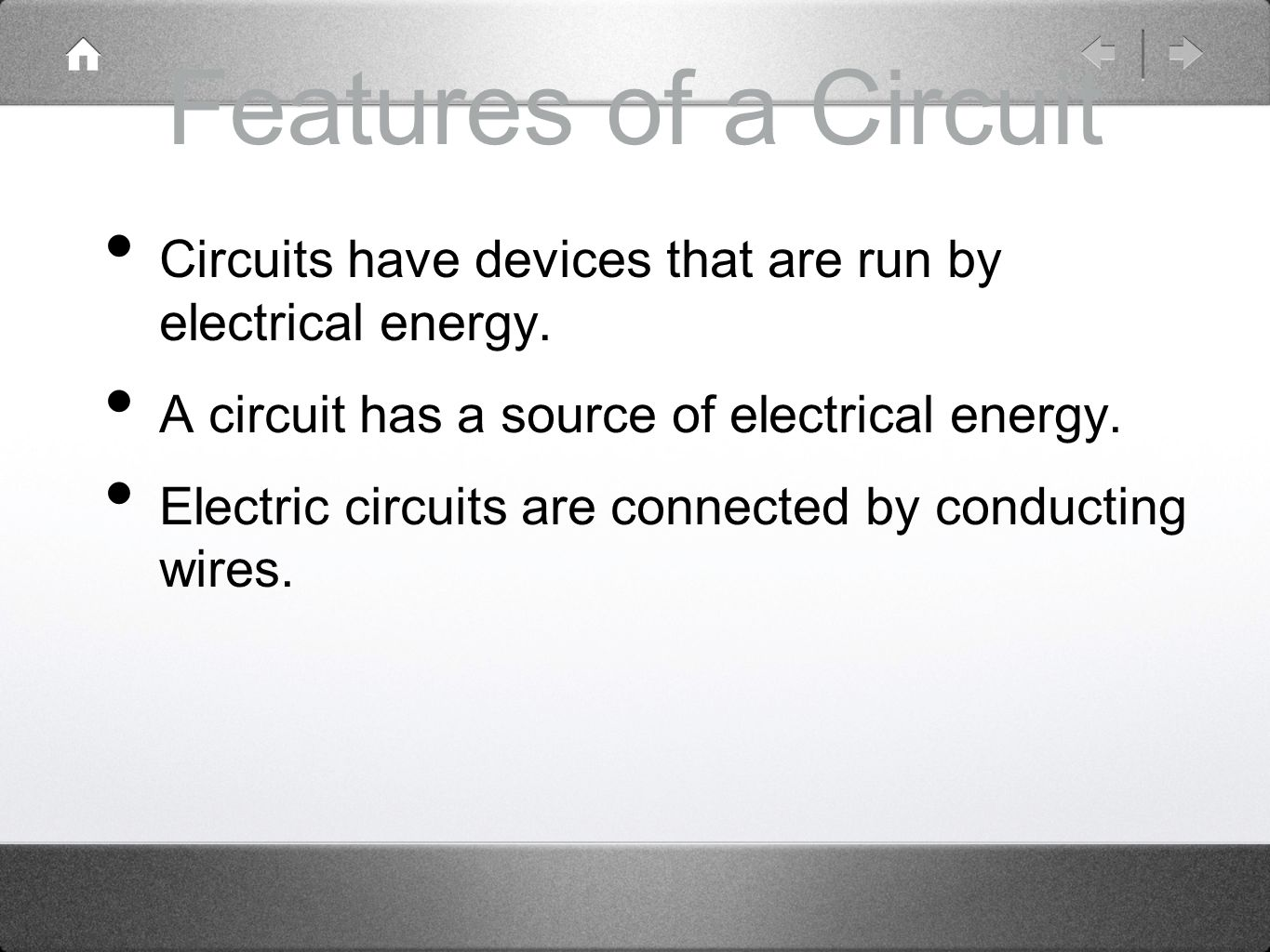 Features of a Circuit Circuits have devices that are run by electrical energy. A circuit has a source of electrical energy.