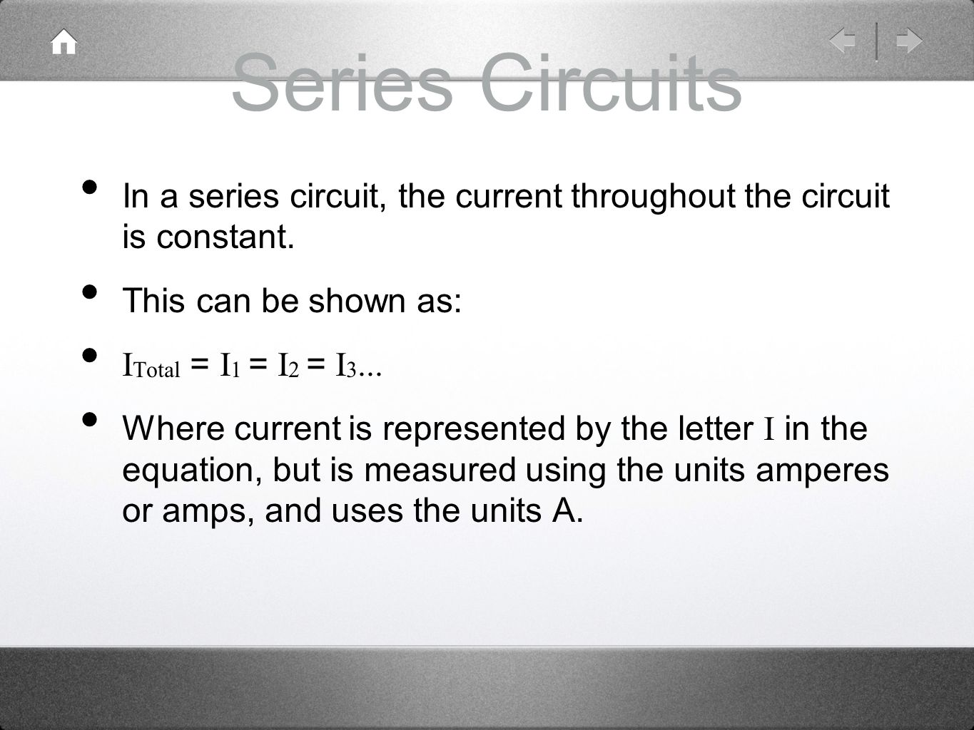 Series Circuits In a series circuit, the current throughout the circuit is constant. This can be shown as: