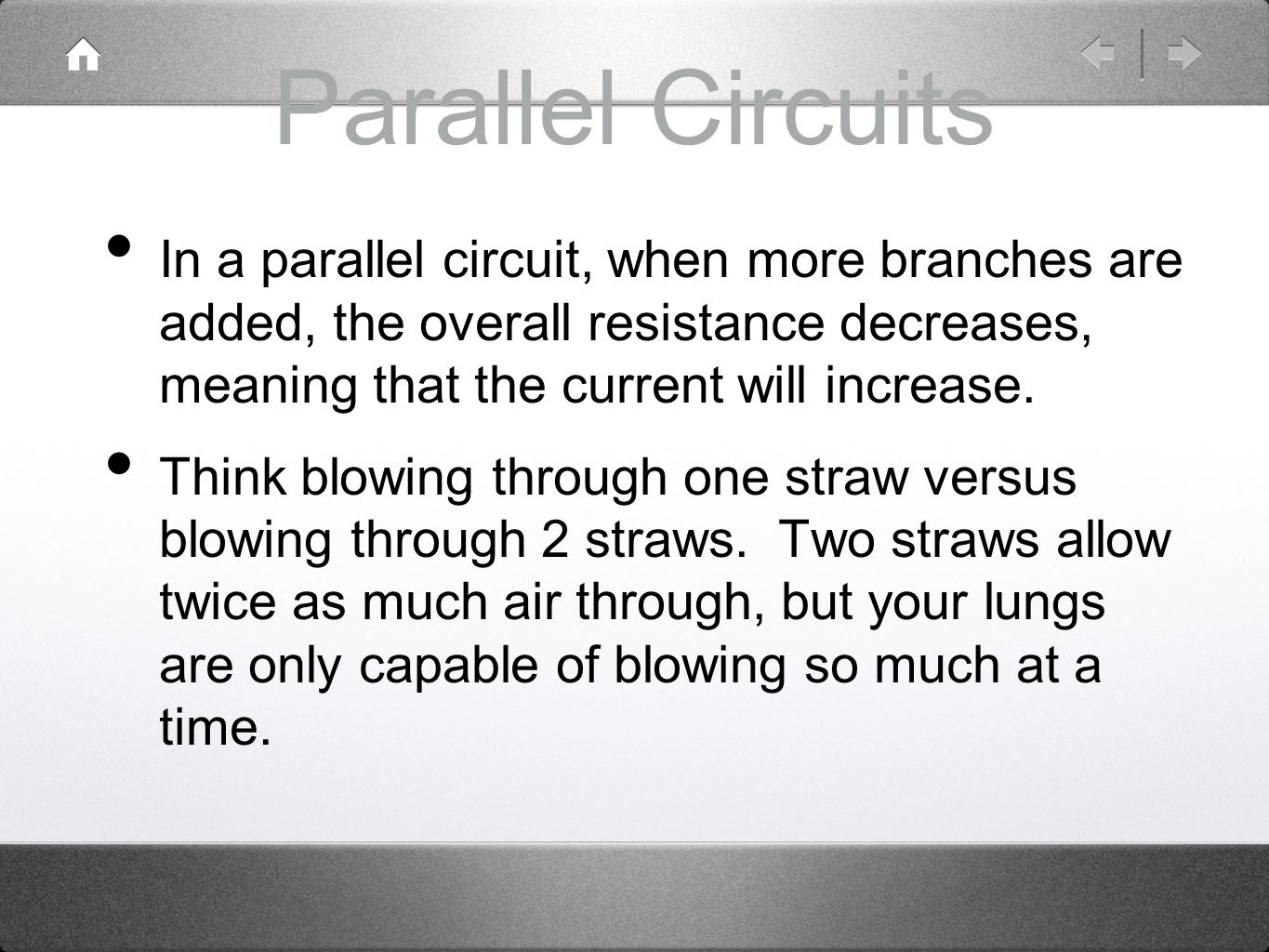 Parallel Circuits In a parallel circuit, when more branches are added, the overall resistance decreases, meaning that the current will increase.