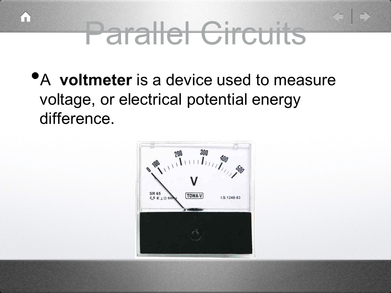 Parallel Circuits A voltmeter is a device used to measure voltage, or electrical potential energy difference.