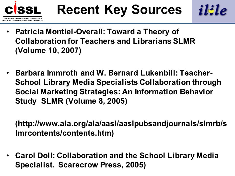 Recent Key Sources Patricia Montiel-Overall: Toward a Theory of Collaboration for Teachers and Librarians SLMR (Volume 10, 2007)
