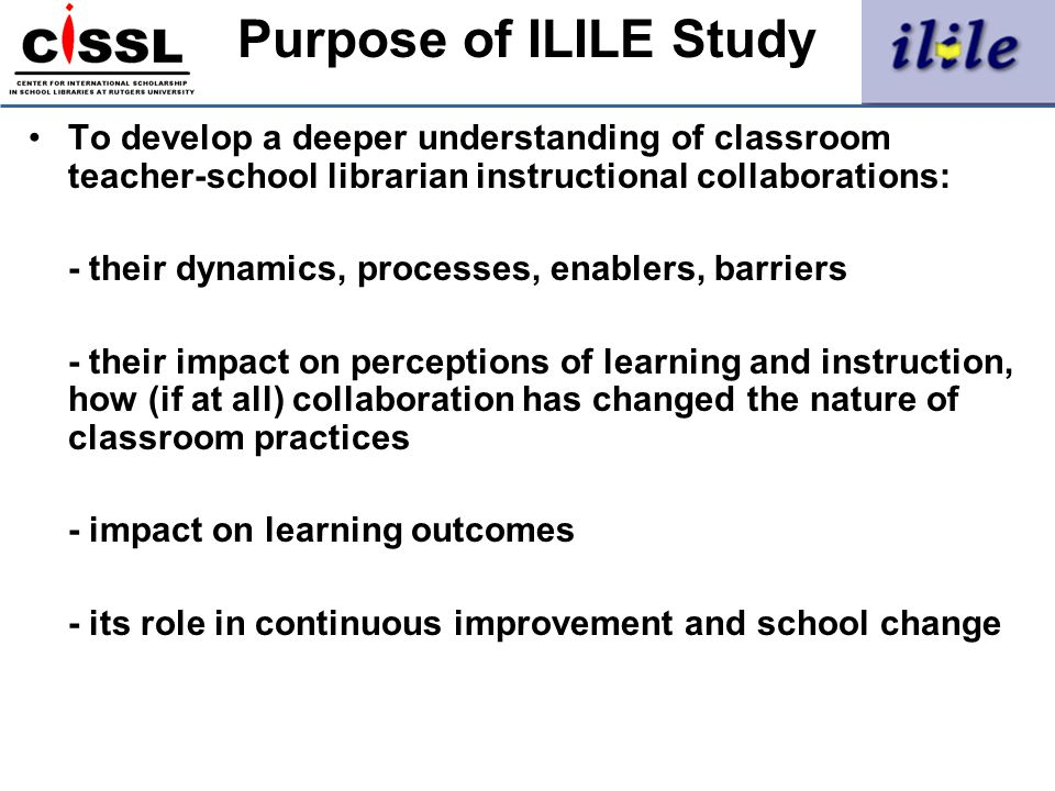 Purpose of ILILE Study To develop a deeper understanding of classroom teacher-school librarian instructional collaborations: