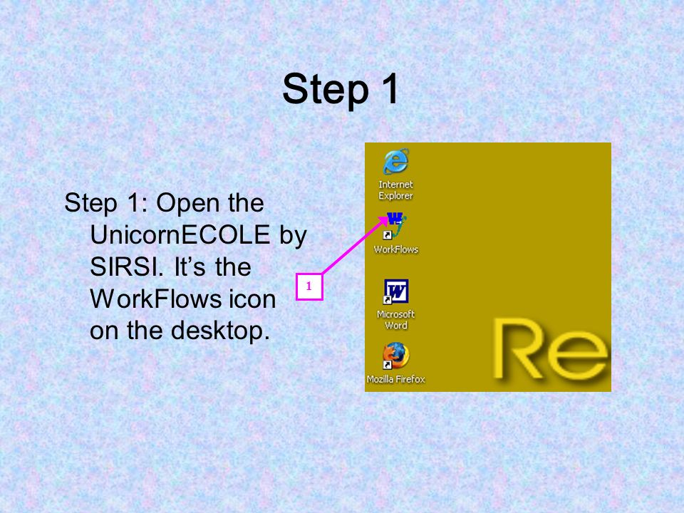 Step 1 Step 1: Open the UnicornECOLE by SIRSI. It's the WorkFlows icon on the desktop. 1