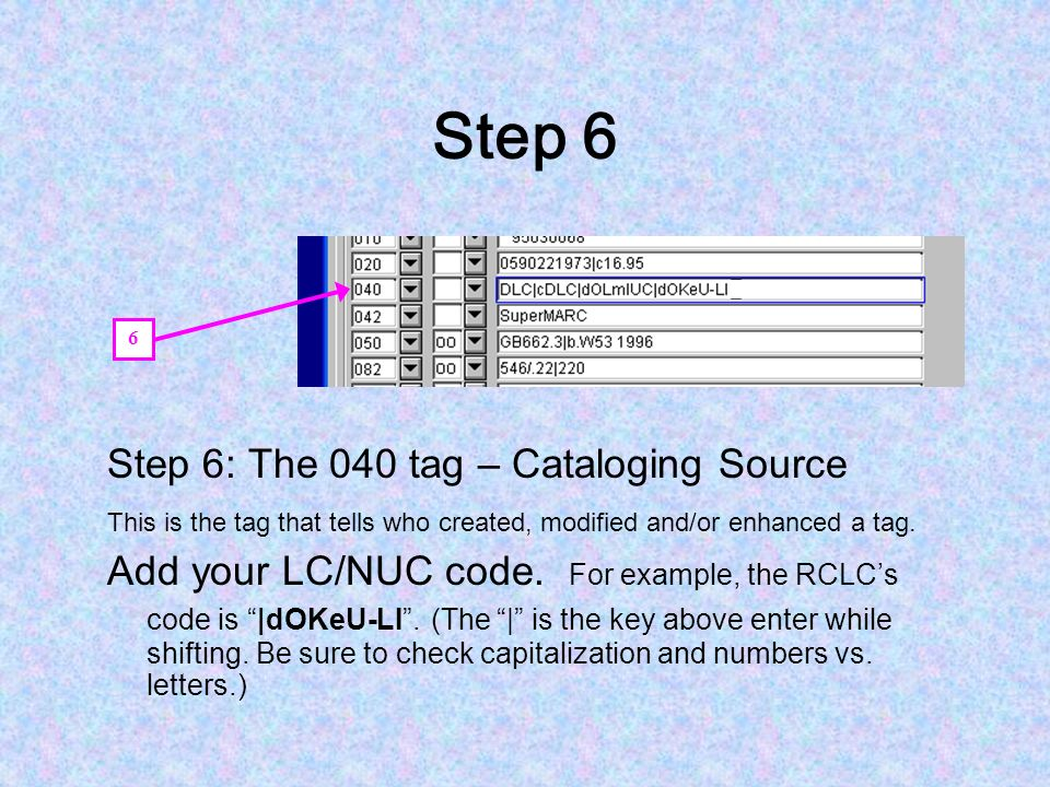 Step 6 Step 6: The 040 tag – Cataloging Source