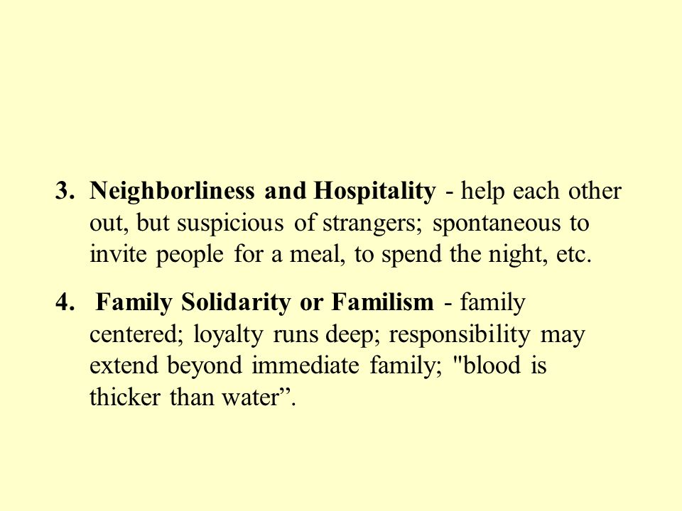 Neighborliness and Hospitality - help each other out, but suspicious of strangers; spontaneous to invite people for a meal, to spend the night, etc.