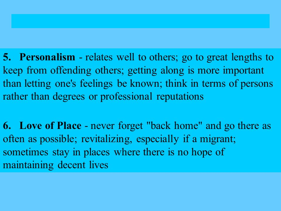 5. Personalism - relates well to others; go to great lengths to keep from offending others; getting along is more important than letting one s feelings be known; think in terms of persons rather than degrees or professional reputations