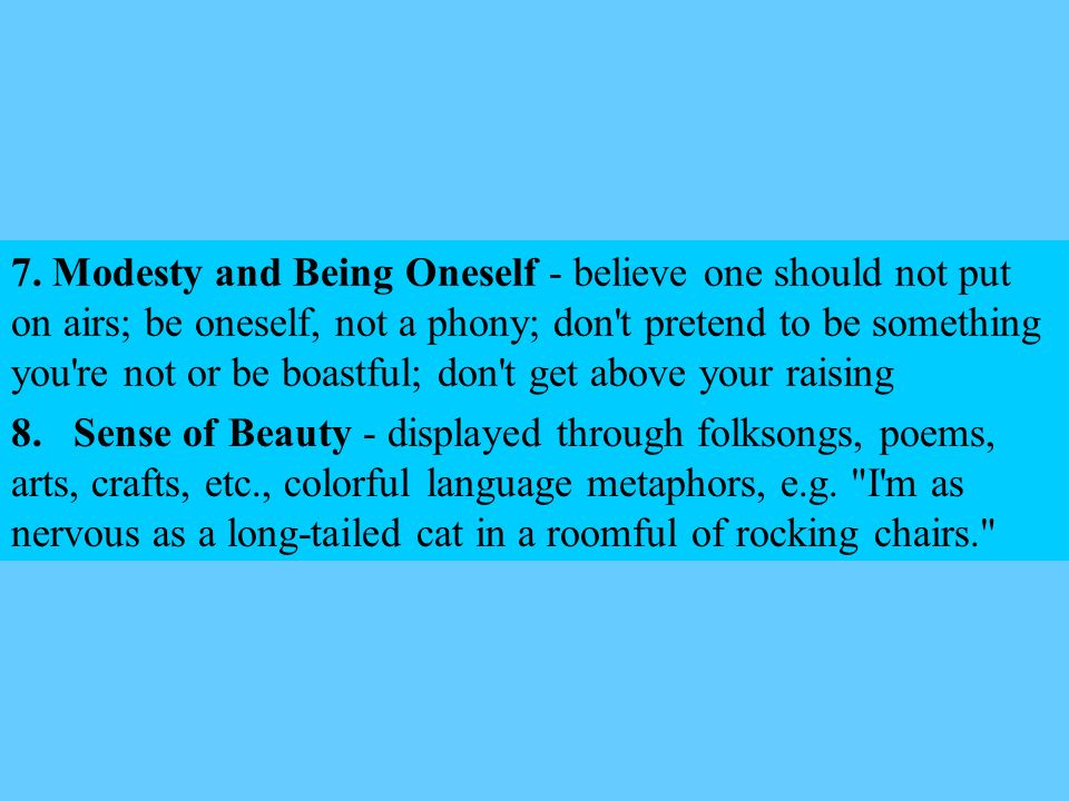 7. Modesty and Being Oneself - believe one should not put on airs; be oneself, not a phony; don t pretend to be something you re not or be boastful; don t get above your raising