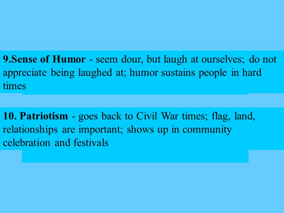 Sense of Humor - seem dour, but laugh at ourselves; do not appreciate being laughed at; humor sustains people in hard times