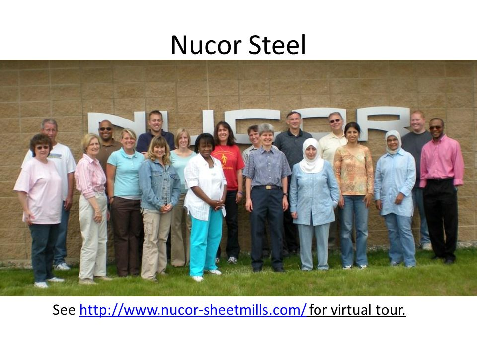 Nucor Steel See http://www.nucor-sheetmills.com/ for virtual tour.