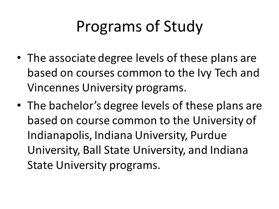 Programs of Study The associate degree levels of these plans are based on courses common to the Ivy Tech and Vincennes University programs.