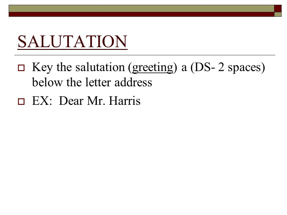 SALUTATION Key the salutation (greeting) a (DS- 2 spaces) below the letter address.