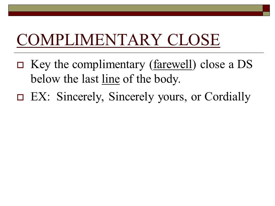 COMPLIMENTARY CLOSE Key the complimentary (farewell) close a DS below the last line of the body.