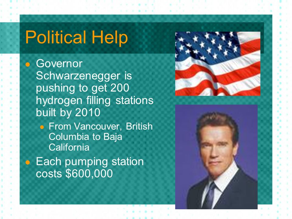 Political Help Governor Schwarzenegger is pushing to get 200 hydrogen filling stations built by