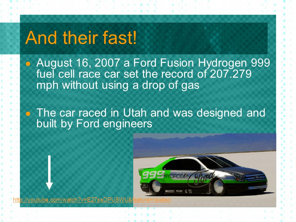 And their fast! August 16, 2007 a Ford Fusion Hydrogen 999 fuel cell race car set the record of mph without using a drop of gas.