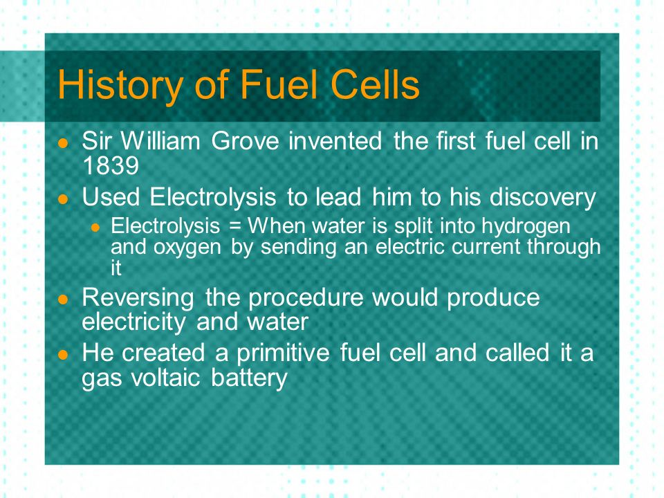 History of Fuel Cells Sir William Grove invented the first fuel cell in Used Electrolysis to lead him to his discovery.