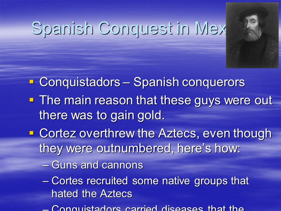 reasons behind spanish conquest mexico Matthew restall - seven myths of the spanish conquest  yaqui resistance in  northern mexico also lasted into the modern period, while at  none reject the  importance of such broad causes and indeed emphasise the.