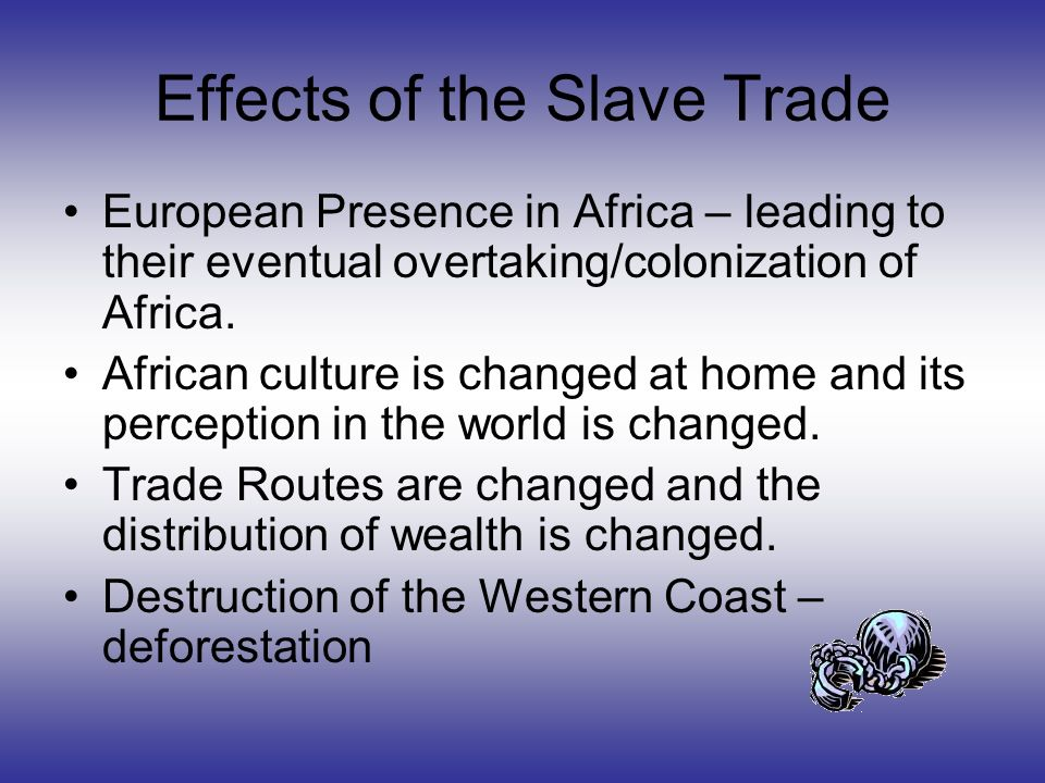 effects of slave trade Black peoples of america – effects of slavery on africa black peoples of america slavery was not new to africa traditionally, slavery was used as a punishment .