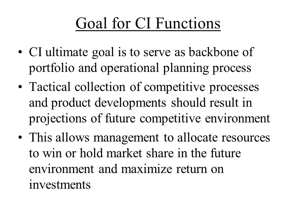 Goal for CI Functions CI ultimate goal is to serve as backbone of portfolio and operational planning process.