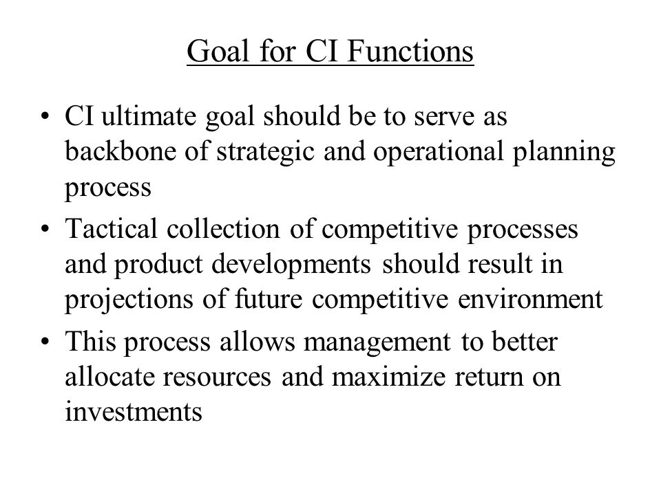 Goal for CI Functions CI ultimate goal should be to serve as backbone of strategic and operational planning process.
