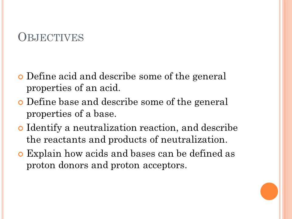 Objectives Define acid and describe some of the general properties of an acid. Define base and describe some of the general properties of a base.