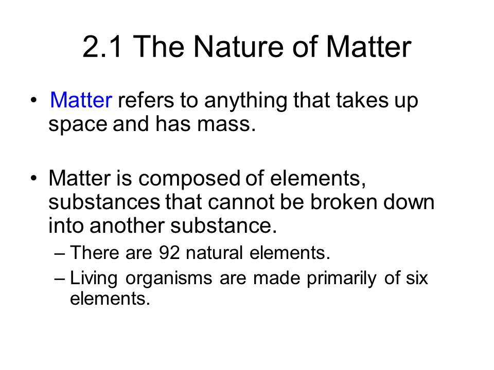 2.1 The Nature of Matter • Matter refers to anything that takes up space and has mass.