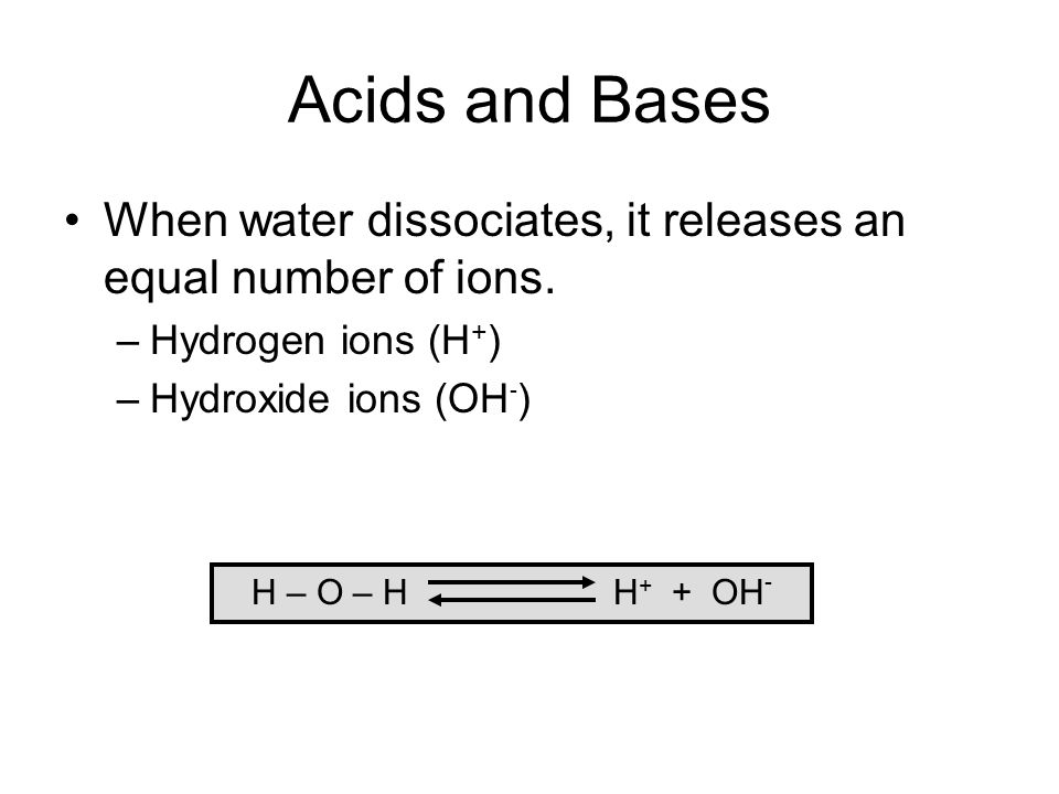 Acids and Bases When water dissociates, it releases an equal number of ions. Hydrogen ions (H+) Hydroxide ions (OH-)