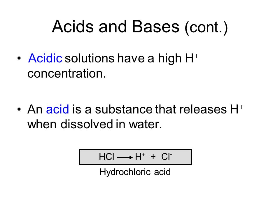 Acids and Bases (cont.) • Acidic solutions have a high H+ concentration. An acid is a substance that releases H+ when dissolved in water.